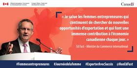 « Je salue les femmes entrepreneurs qui continuent de chercher de nouvelles opportunités d'exportations et qui font une immense contribution à l'économie canadienne chaque jour. » - Ed Fast, Ministre du Commerce international
