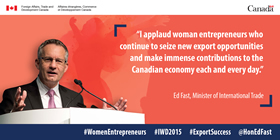 """I applaud women entrepreneurs who continue to seize new export opportunities and make immense contributions to the Canadian economy each and every day."" – Ed Fast, Minister of International Trade"