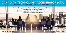 Canadian Technology Accelerator (CTA). Gain Access to the US?s Market. Share office space with like-minded entrepreneurs and innovators. Mentorship from industry leaders. Business support and access to financial resources. Global business connections. San Francisco.