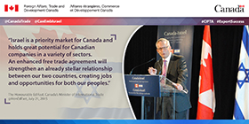 &ldquo;Israel is a priority market for Canada and holds great potential for Canadian companies in a variety of sectors. An enhanced free trade agreement will strengthen an already stellar relationship between our countries, creating jobs and opportunities for both our peoples.&rdquo;<br><br>&mdash; The Honourable Ed Fast, Canada&rsquo;s Minister of International Trade<br>@HonEdFast, July 21, 2015