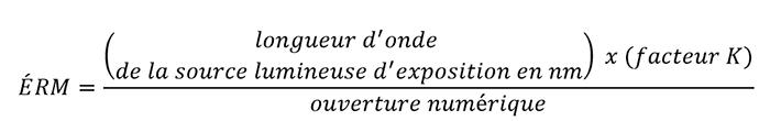 ÉRM={(dela source lumineuse d'exposition en nm)*(facteur K)}/ouverture numérique