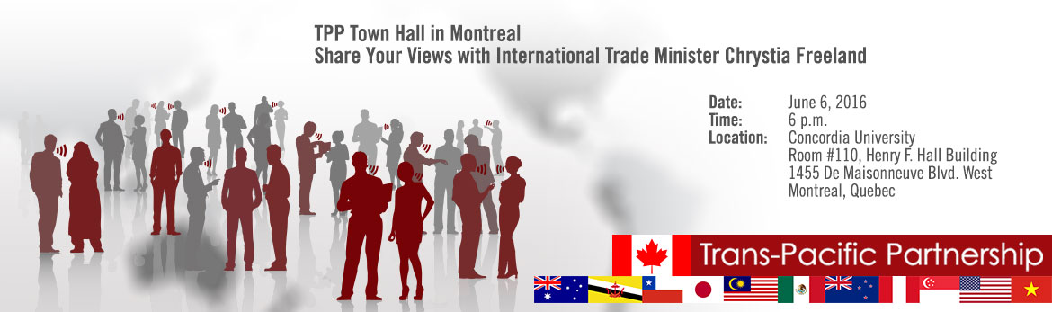 TPP Town Hall in Montreal - Share Your Views with International Trade Minister Chrystia Freeland. Date: June 6, 2016; Time: 6 p.m; Location: Concordia University, Room #110, Henry F. Hall Building; 1455 De Maisonneuve Blvd. West, Montreal, Québec;